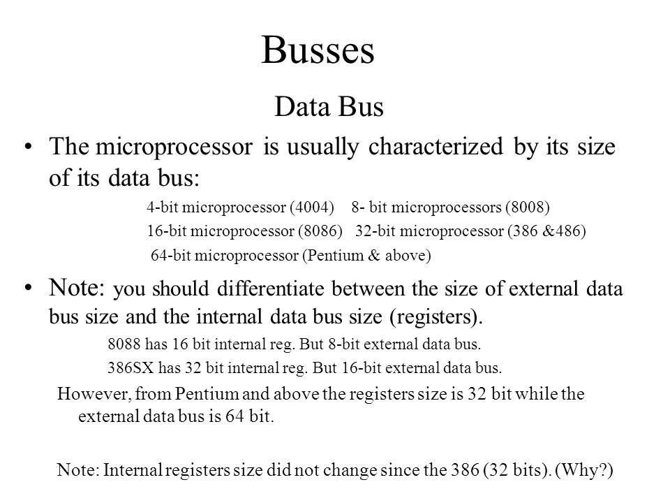 Busses Data Bus The microprocessor is usually characterized by its size of its data bus: 4-bit microprocessor (4004) 8- bit microprocessors (8008) 16-bit microprocessor (8086) 32-bit microprocessor (386 &486) 64-bit microprocessor (Pentium & above) Note: you should differentiate between the size of external data bus size and the internal data bus size (registers).