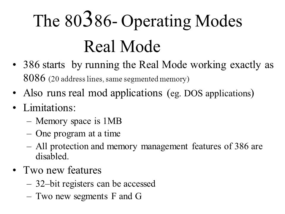 The Operating Modes Real Mode 386 starts by running the Real Mode working exactly as 8086 (20 address lines, same segmented memory) Also runs real mod applications ( eg.