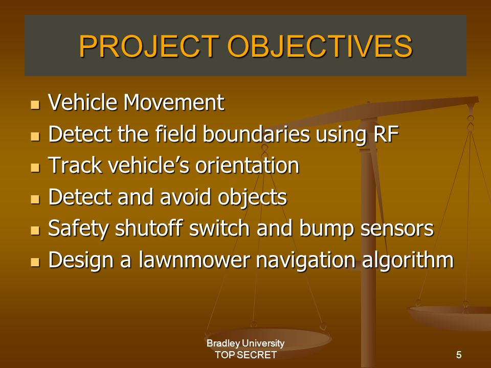 5 Bradley University TOP SECRET PROJECT OBJECTIVES Vehicle Movement Vehicle Movement Detect the field boundaries using RF Detect the field boundaries using RF Track vehicle's orientation Track vehicle's orientation Detect and avoid objects Detect and avoid objects Safety shutoff switch and bump sensors Safety shutoff switch and bump sensors Design a lawnmower navigation algorithm Design a lawnmower navigation algorithm