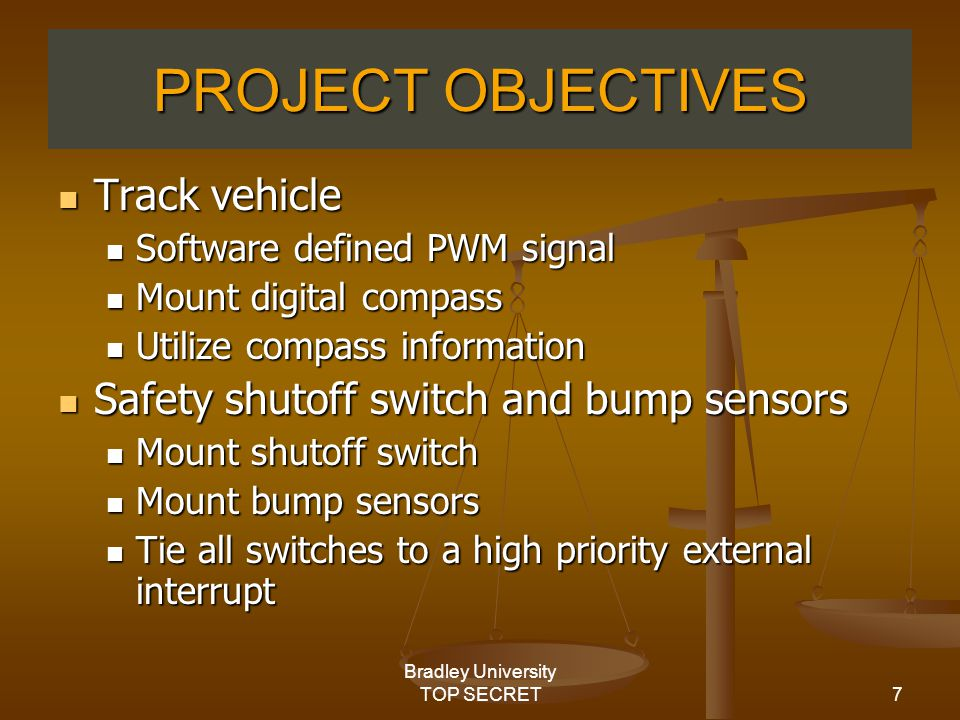 7 Bradley University TOP SECRET PROJECT OBJECTIVES Track vehicle Track vehicle Software defined PWM signal Software defined PWM signal Mount digital compass Mount digital compass Utilize compass information Utilize compass information Safety shutoff switch and bump sensors Safety shutoff switch and bump sensors Mount shutoff switch Mount shutoff switch Mount bump sensors Mount bump sensors Tie all switches to a high priority external interrupt Tie all switches to a high priority external interrupt