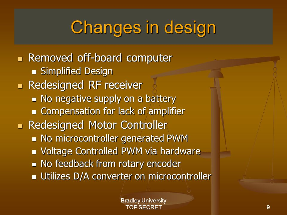 9 Bradley University TOP SECRET Changes in design Removed off-board computer Removed off-board computer Simplified Design Simplified Design Redesigned RF receiver Redesigned RF receiver No negative supply on a battery No negative supply on a battery Compensation for lack of amplifier Compensation for lack of amplifier Redesigned Motor Controller Redesigned Motor Controller No microcontroller generated PWM No microcontroller generated PWM Voltage Controlled PWM via hardware Voltage Controlled PWM via hardware No feedback from rotary encoder No feedback from rotary encoder Utilizes D/A converter on microcontroller Utilizes D/A converter on microcontroller