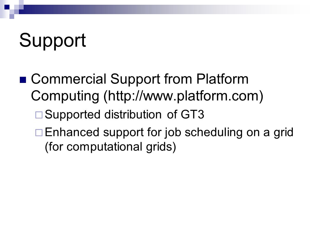 Support Commercial Support from Platform Computing (   Supported distribution of GT3  Enhanced support for job scheduling on a grid (for computational grids)