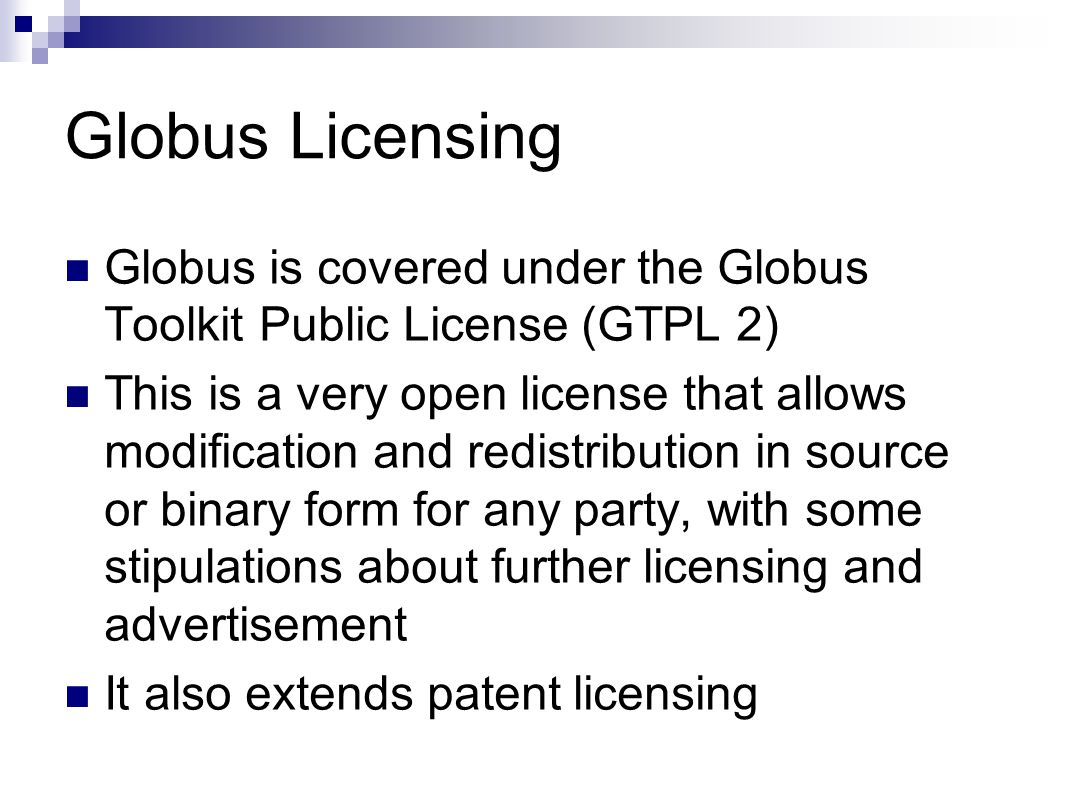 Globus Licensing Globus is covered under the Globus Toolkit Public License (GTPL 2) This is a very open license that allows modification and redistribution in source or binary form for any party, with some stipulations about further licensing and advertisement It also extends patent licensing