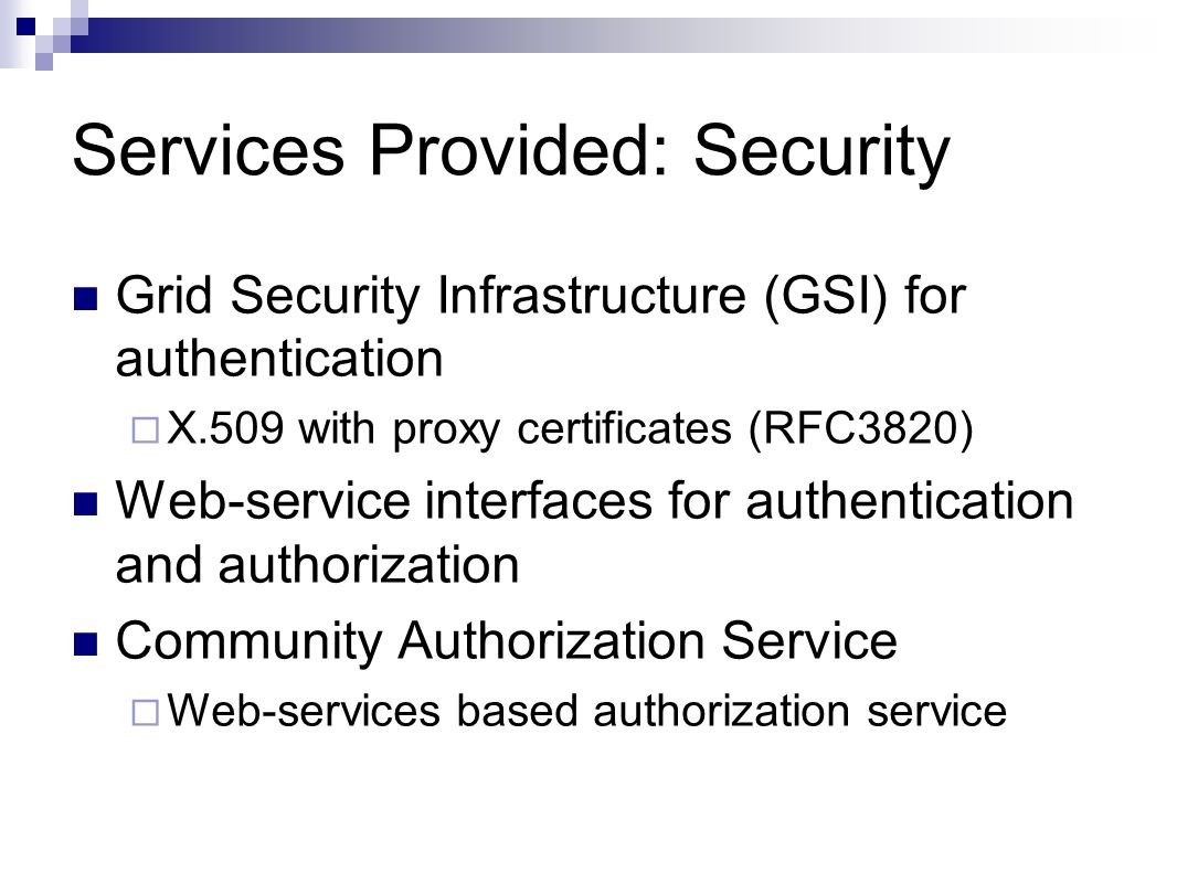 Services Provided: Security Grid Security Infrastructure (GSI) for authentication  X.509 with proxy certificates (RFC3820) Web-service interfaces for authentication and authorization Community Authorization Service  Web-services based authorization service