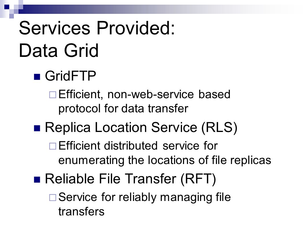 Services Provided: Data Grid GridFTP  Efficient, non-web-service based protocol for data transfer Replica Location Service (RLS)  Efficient distributed service for enumerating the locations of file replicas Reliable File Transfer (RFT)  Service for reliably managing file transfers