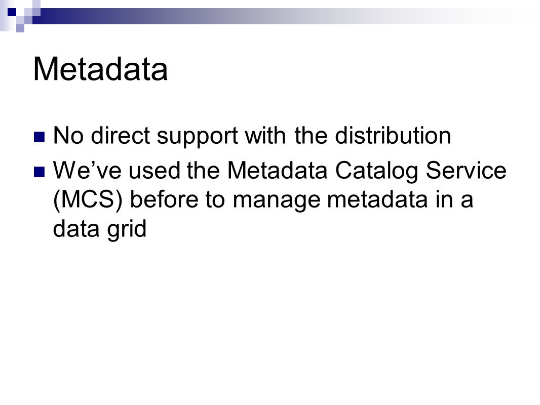 Metadata No direct support with the distribution We've used the Metadata Catalog Service (MCS) before to manage metadata in a data grid