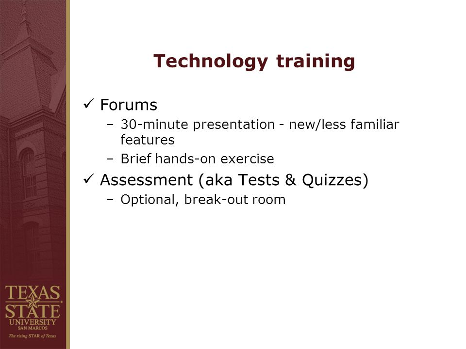 Technology training Forums –30-minute presentation - new/less familiar features –Brief hands-on exercise Assessment (aka Tests & Quizzes) –Optional, break-out room