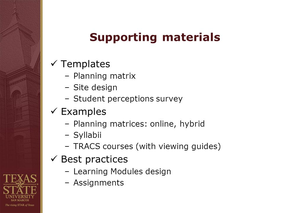 Supporting materials Templates –Planning matrix –Site design –Student perceptions survey Examples –Planning matrices: online, hybrid –Syllabii –TRACS courses (with viewing guides) Best practices –Learning Modules design –Assignments