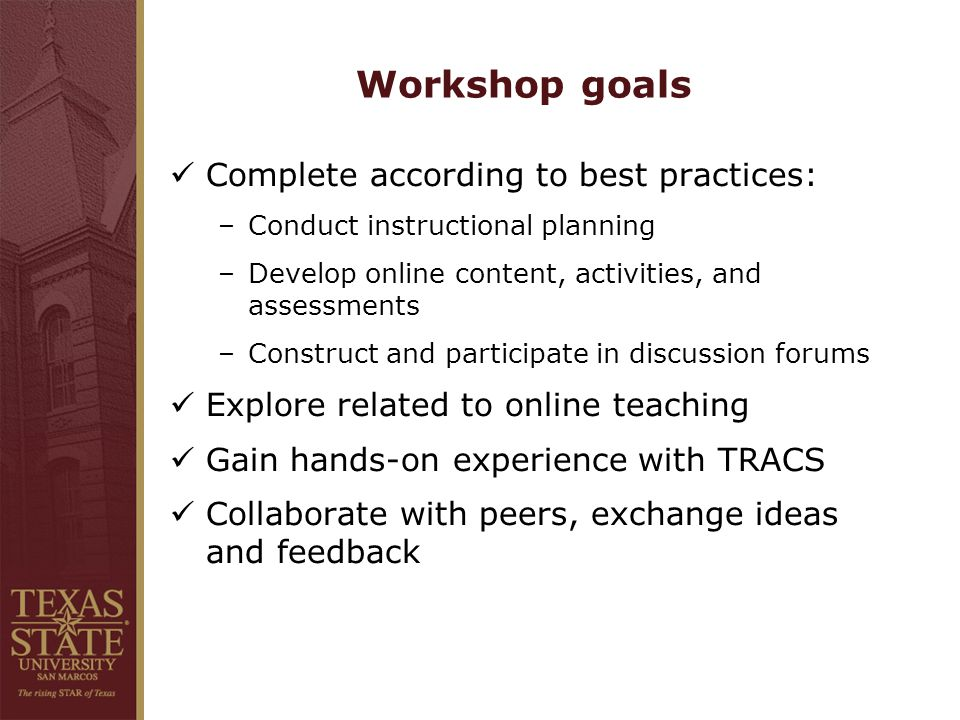 Workshop goals Complete according to best practices: –Conduct instructional planning –Develop online content, activities, and assessments –Construct and participate in discussion forums Explore related to online teaching Gain hands-on experience with TRACS Collaborate with peers, exchange ideas and feedback