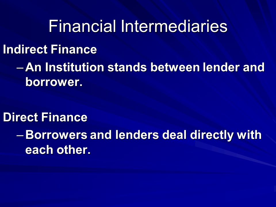Financial Intermediaries Indirect Finance –An Institution stands between lender and borrower.