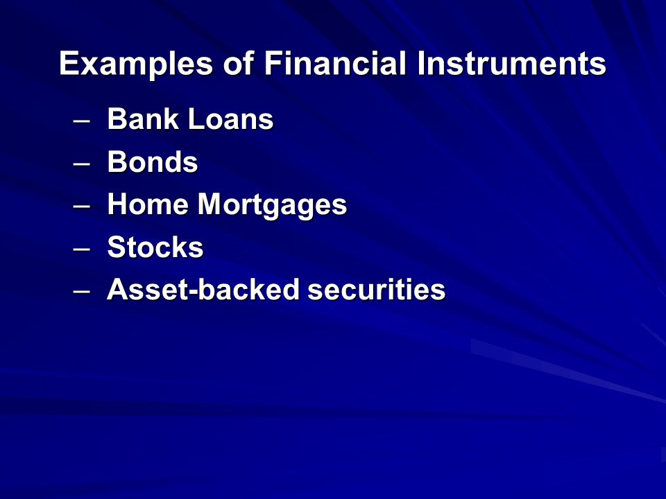 Examples of Financial Instruments –Bank Loans –Bonds –Home Mortgages –Stocks –Asset-backed securities