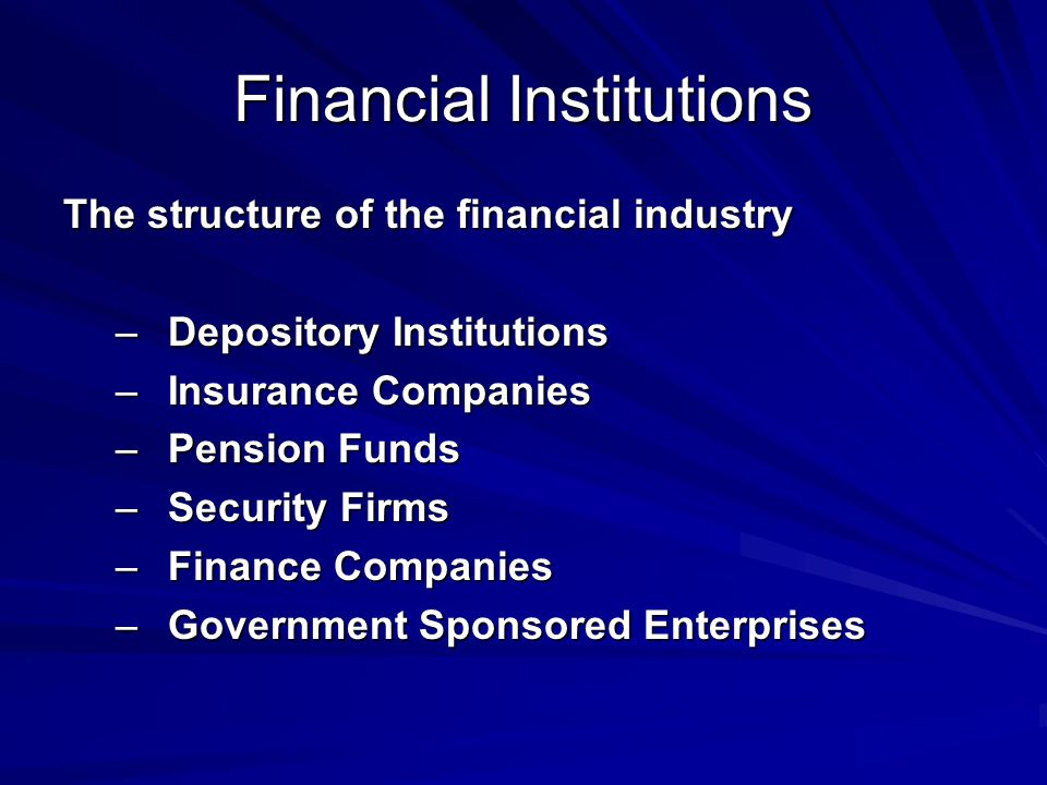Financial Institutions The structure of the financial industry –Depository Institutions –Insurance Companies –Pension Funds –Security Firms –Finance Companies –Government Sponsored Enterprises