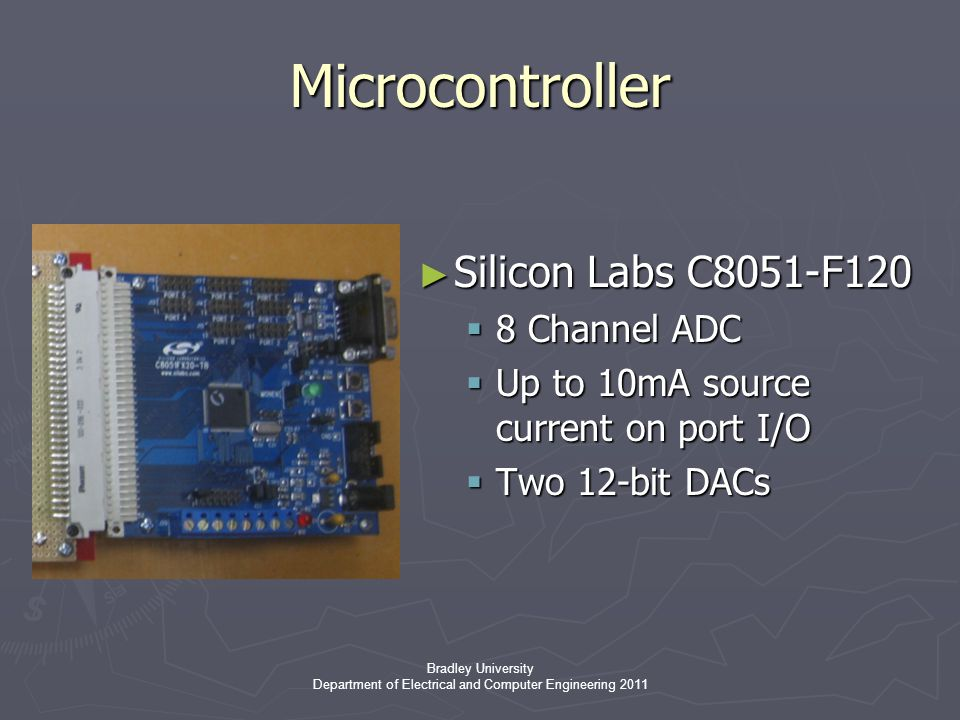 Bradley University Department of Electrical and Computer Engineering 2011 ► Silicon Labs C8051-F120  8 Channel ADC  Up to 10mA source current on port I/O  Two 12-bit DACs Microcontroller