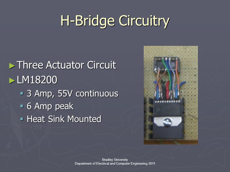 Bradley University Department of Electrical and Computer Engineering 2011 H-Bridge Circuitry ► Three Actuator Circuit ► LM18200  3 Amp, 55V continuous  6 Amp peak  Heat Sink Mounted