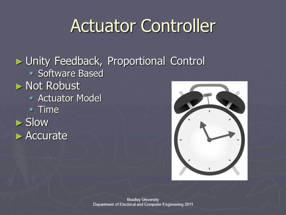 Bradley University Department of Electrical and Computer Engineering 2011 Actuator Controller ► Unity Feedback, Proportional Control  Software Based ► Not Robust  Actuator Model  Time ► Slow ► Accurate