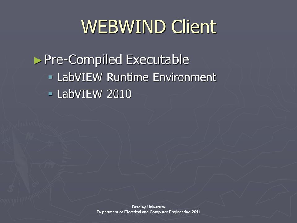 Bradley University Department of Electrical and Computer Engineering 2011 WEBWIND Client ► Pre-Compiled Executable  LabVIEW Runtime Environment  LabVIEW 2010
