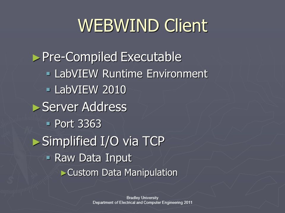 Bradley University Department of Electrical and Computer Engineering 2011 WEBWIND Client ► Pre-Compiled Executable  LabVIEW Runtime Environment  LabVIEW 2010 ► Server Address  Port 3363 ► Simplified I/O via TCP  Raw Data Input ► Custom Data Manipulation