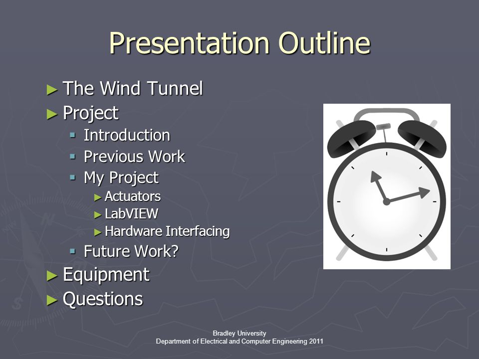 Bradley University Department of Electrical and Computer Engineering 2011 Presentation Outline ► The Wind Tunnel ► Project  Introduction  Previous Work  My Project ► Actuators ► LabVIEW ► Hardware Interfacing  Future Work.