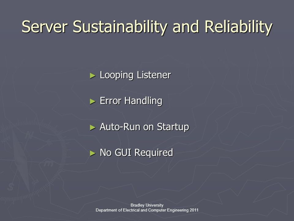 Bradley University Department of Electrical and Computer Engineering 2011 Server Sustainability and Reliability ► Looping Listener ► Error Handling ► Auto-Run on Startup ► No GUI Required