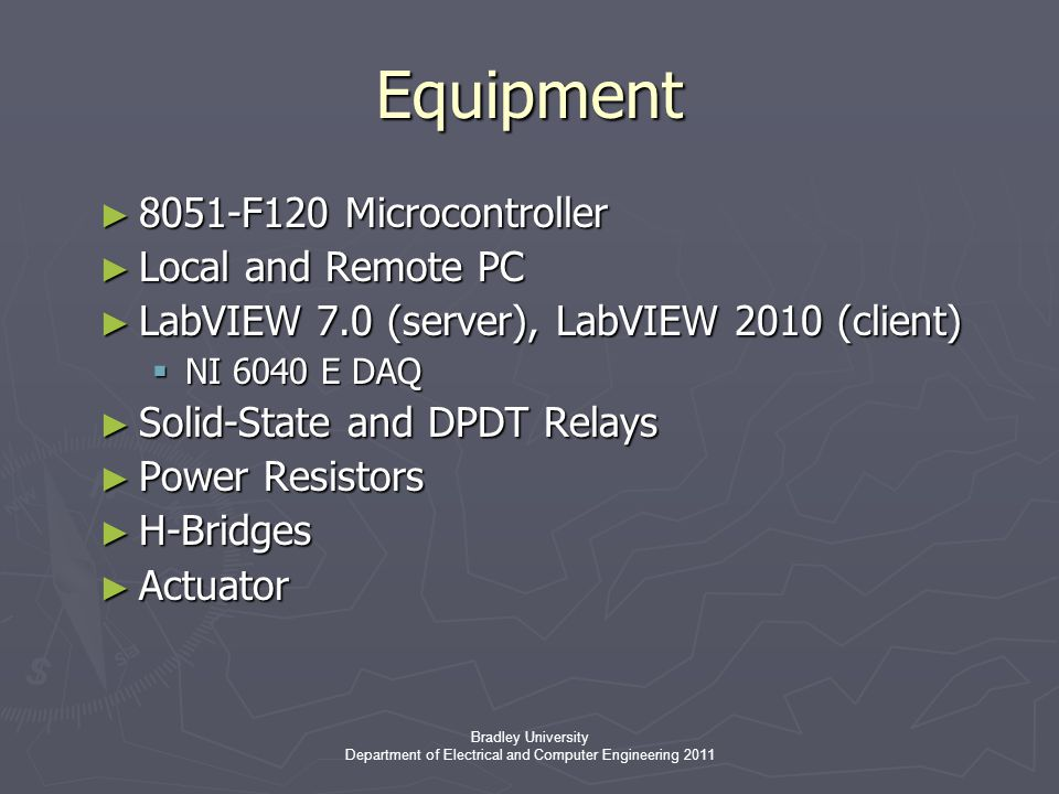 Bradley University Department of Electrical and Computer Engineering 2011 Equipment ► 8051-F120 Microcontroller ► Local and Remote PC ► LabVIEW 7.0 (server), LabVIEW 2010 (client)  NI 6040 E DAQ ► Solid-State and DPDT Relays ► Power Resistors ► H-Bridges ► Actuator