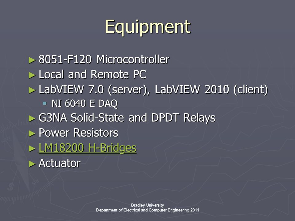 Bradley University Department of Electrical and Computer Engineering 2011 Equipment ► 8051-F120 Microcontroller ► Local and Remote PC ► LabVIEW 7.0 (server), LabVIEW 2010 (client)  NI 6040 E DAQ ► G3NA Solid-State and DPDT Relays ► Power Resistors ► LM18200 H-Bridges ► Actuator