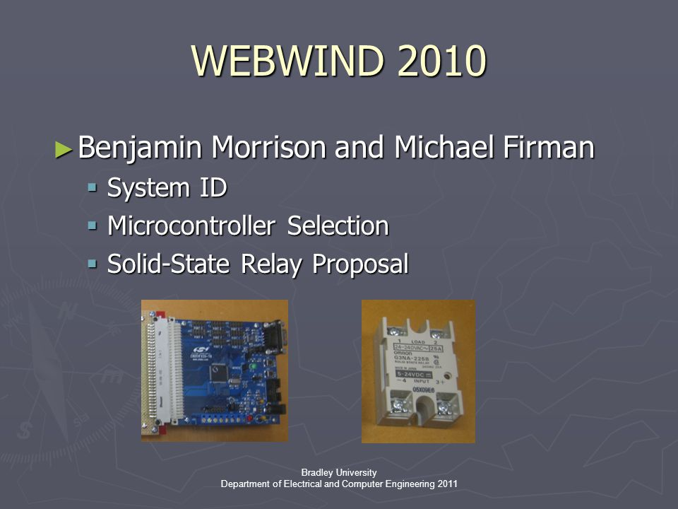 Bradley University Department of Electrical and Computer Engineering 2011 ► Benjamin Morrison and Michael Firman  System ID  Microcontroller Selection  Solid-State Relay Proposal WEBWIND 2010