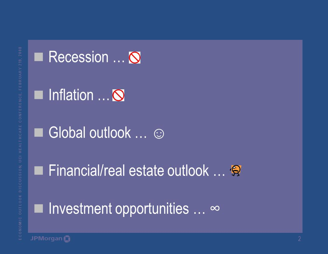 E C O N O M I C O U T L O O K D I S C U S S I O N, U C I H E A L T H C A R E C O N F E R E N C E, F E B R U A R Y 2 19, Recession … Inflation … Global outlook … ☺ Financial/real estate outlook … Investment opportunities … ∞