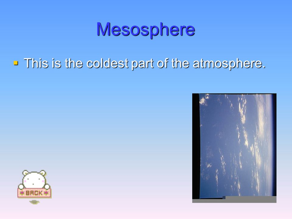 Mesosphere  This is the coldest part of the atmosphere.