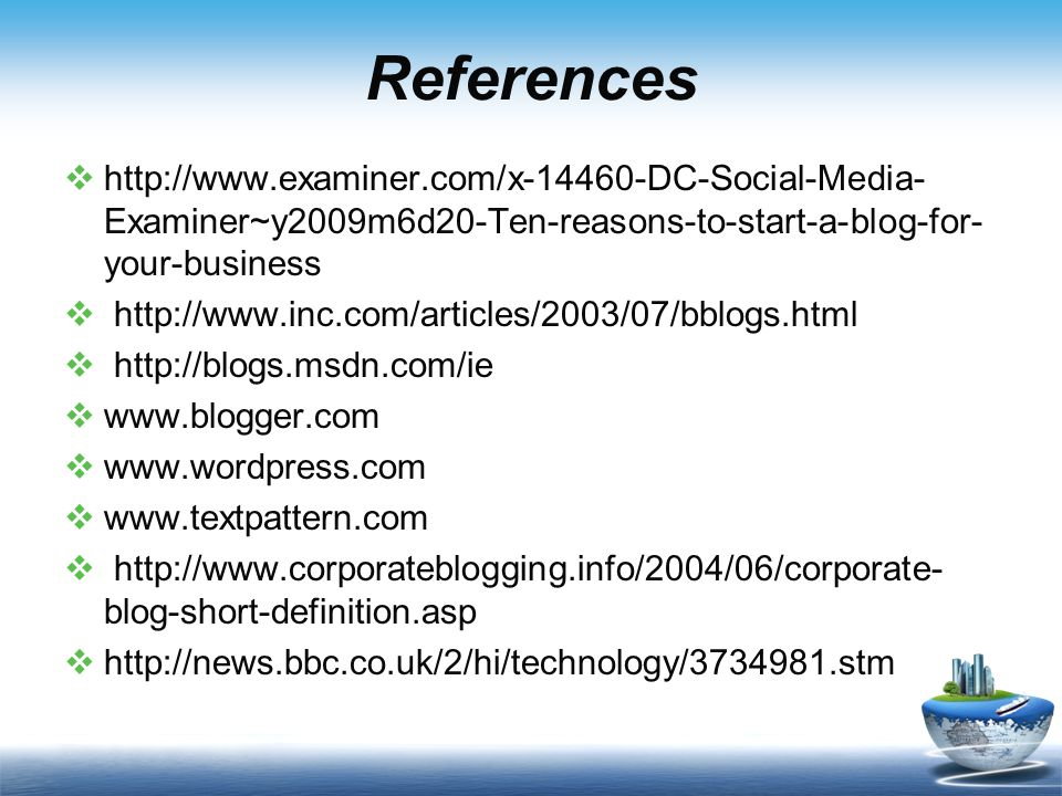 References    Examiner~y2009m6d20-Ten-reasons-to-start-a-blog-for- your-business                   blog-short-definition.asp 