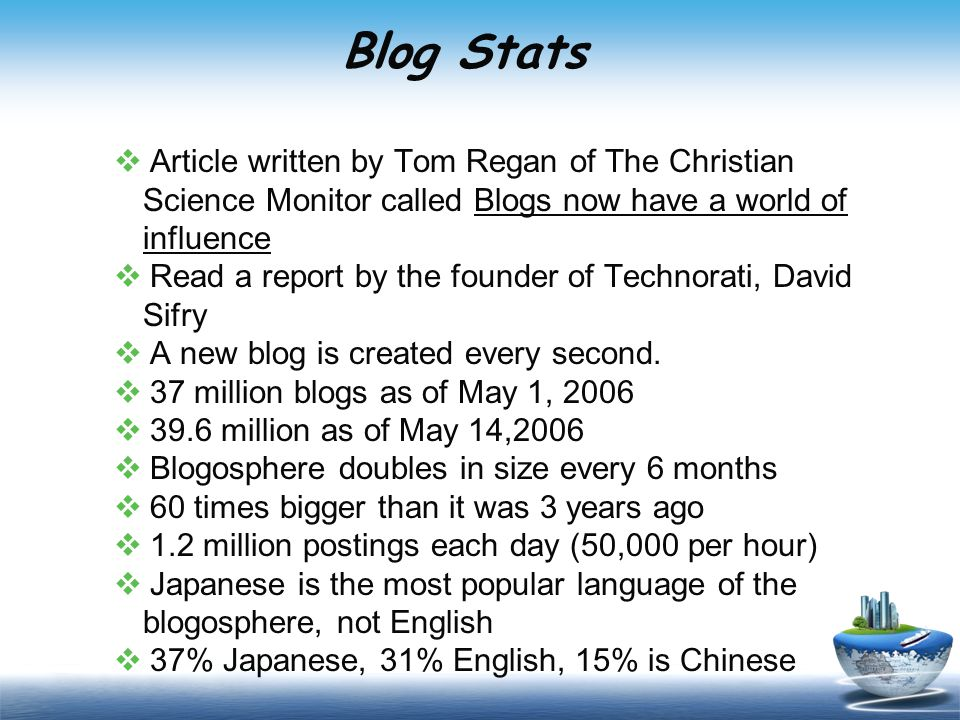 Blog Stats  Article written by Tom Regan of The Christian Science Monitor called Blogs now have a world of influence  Read a report by the founder of Technorati, David Sifry  A new blog is created every second.