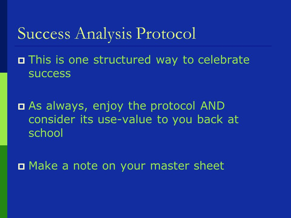 Success Analysis Protocol  This is one structured way to celebrate success  As always, enjoy the protocol AND consider its use-value to you back at school  Make a note on your master sheet