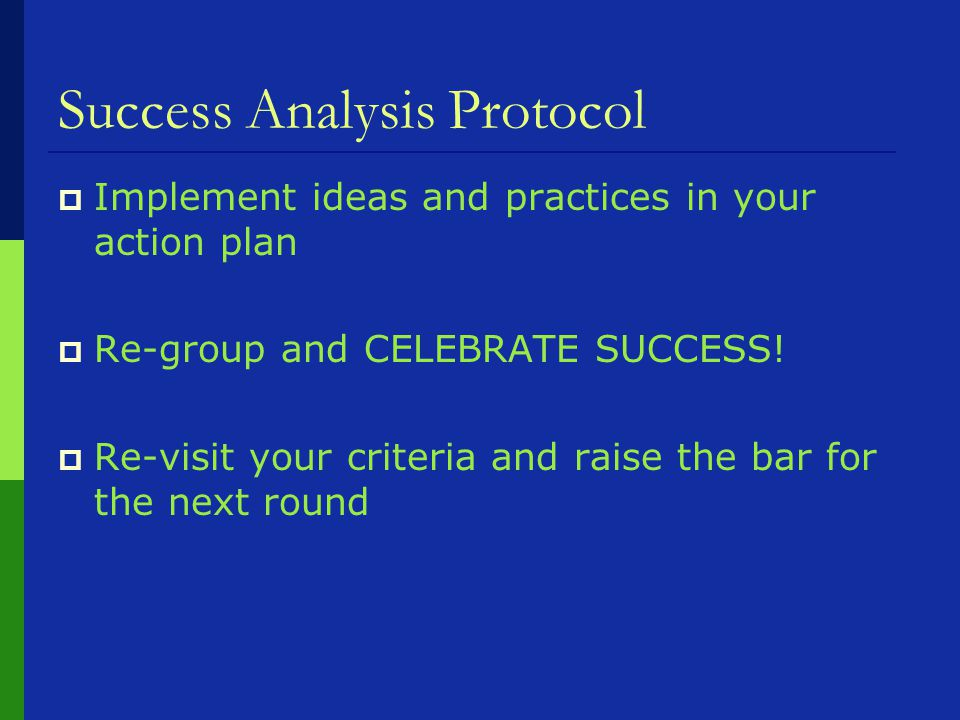 Success Analysis Protocol  Implement ideas and practices in your action plan  Re-group and CELEBRATE SUCCESS.