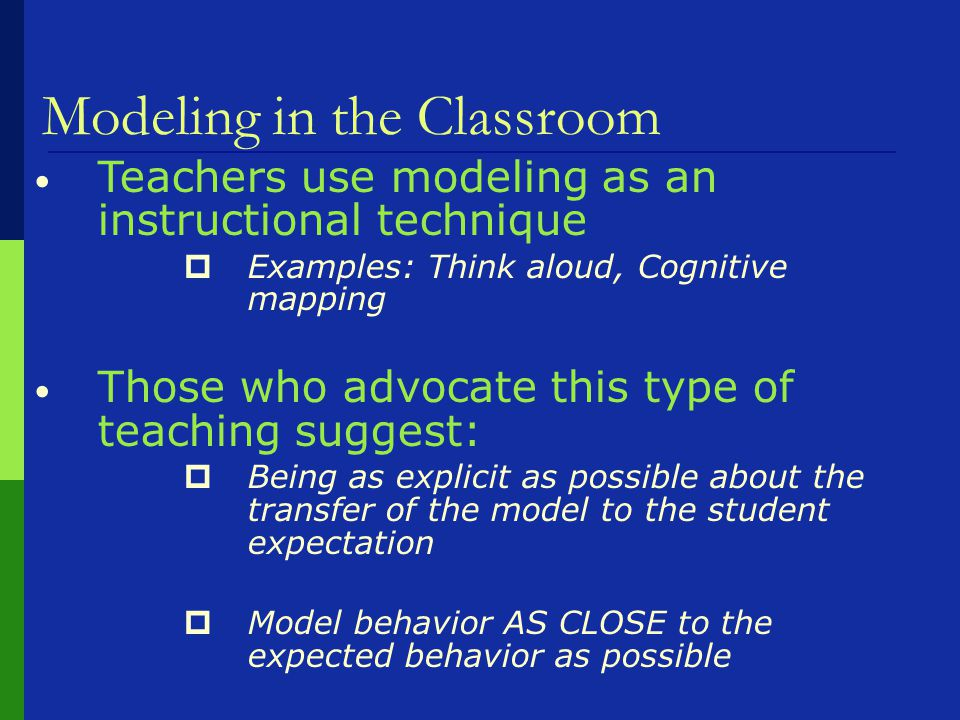 Modeling in the Classroom Teachers use modeling as an instructional technique  Examples: Think aloud, Cognitive mapping Those who advocate this type of teaching suggest:  Being as explicit as possible about the transfer of the model to the student expectation  Model behavior AS CLOSE to the expected behavior as possible