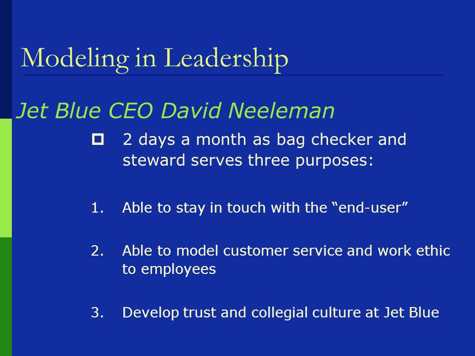 Modeling in Leadership Jet Blue CEO David Neeleman  2 days a month as bag checker and steward serves three purposes: 1.Able to stay in touch with the end-user 2.Able to model customer service and work ethic to employees 3.Develop trust and collegial culture at Jet Blue