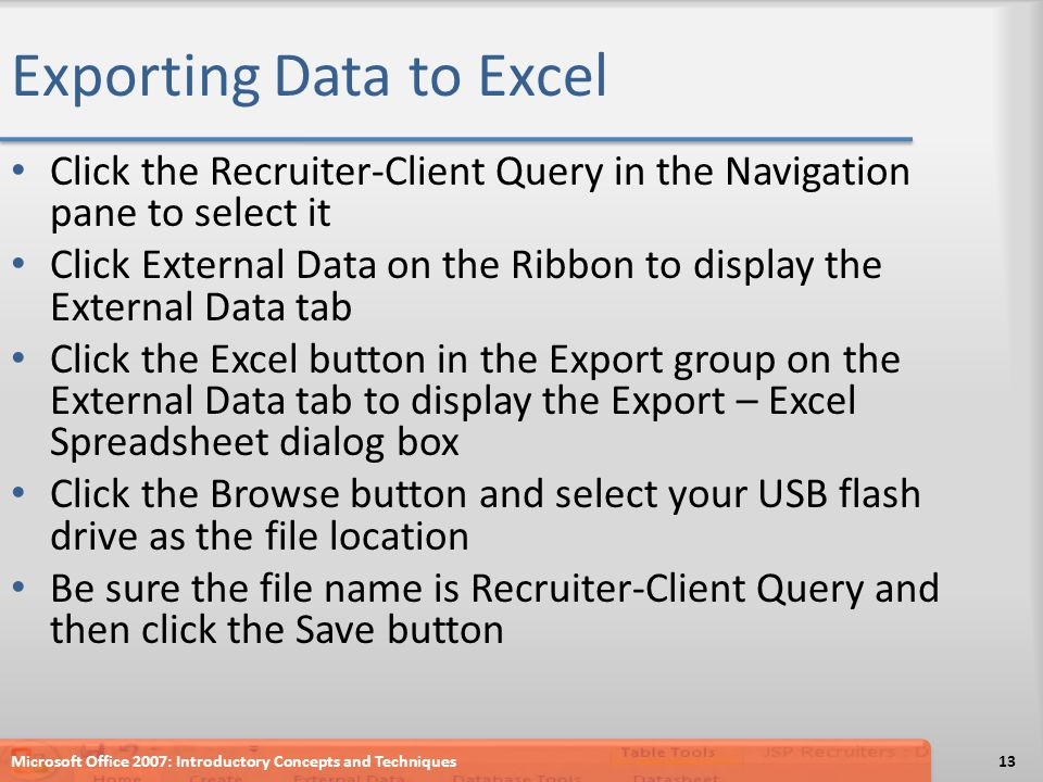 Exporting Data to Excel Click the Recruiter-Client Query in the Navigation pane to select it Click External Data on the Ribbon to display the External Data tab Click the Excel button in the Export group on the External Data tab to display the Export – Excel Spreadsheet dialog box Click the Browse button and select your USB flash drive as the file location Be sure the file name is Recruiter-Client Query and then click the Save button Microsoft Office 2007: Introductory Concepts and Techniques13