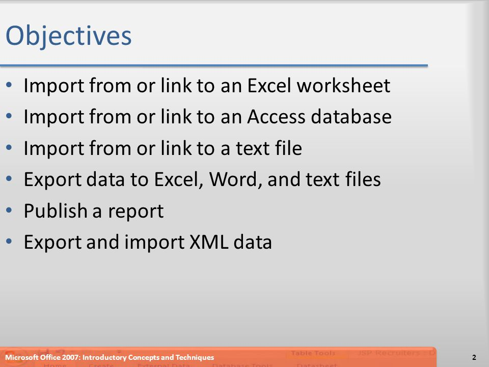 Objectives Import from or link to an Excel worksheet Import from or link to an Access database Import from or link to a text file Export data to Excel, Word, and text files Publish a report Export and import XML data 2Microsoft Office 2007: Introductory Concepts and Techniques