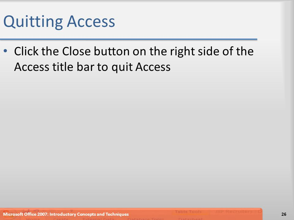 Quitting Access Click the Close button on the right side of the Access title bar to quit Access Microsoft Office 2007: Introductory Concepts and Techniques26