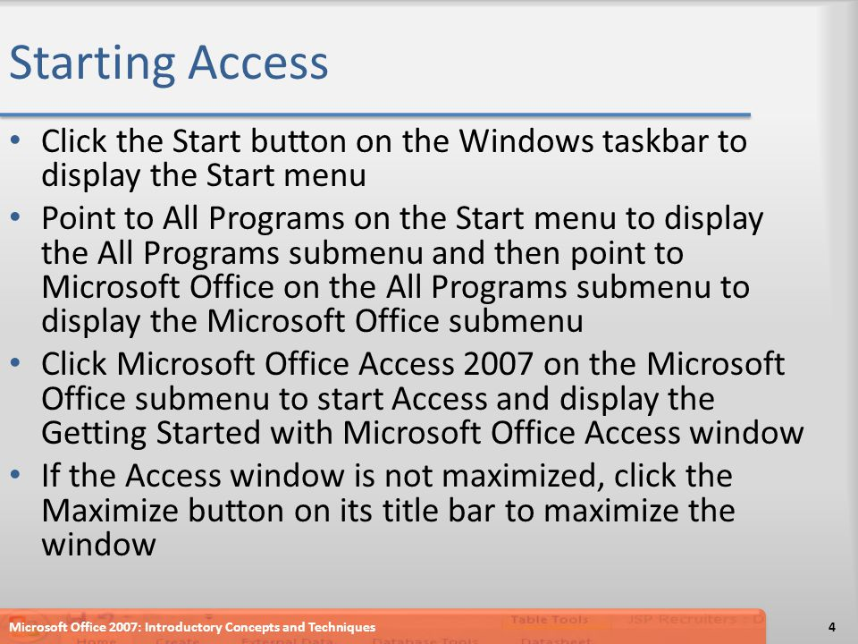 Starting Access Click the Start button on the Windows taskbar to display the Start menu Point to All Programs on the Start menu to display the All Programs submenu and then point to Microsoft Office on the All Programs submenu to display the Microsoft Office submenu Click Microsoft Office Access 2007 on the Microsoft Office submenu to start Access and display the Getting Started with Microsoft Office Access window If the Access window is not maximized, click the Maximize button on its title bar to maximize the window Microsoft Office 2007: Introductory Concepts and Techniques4