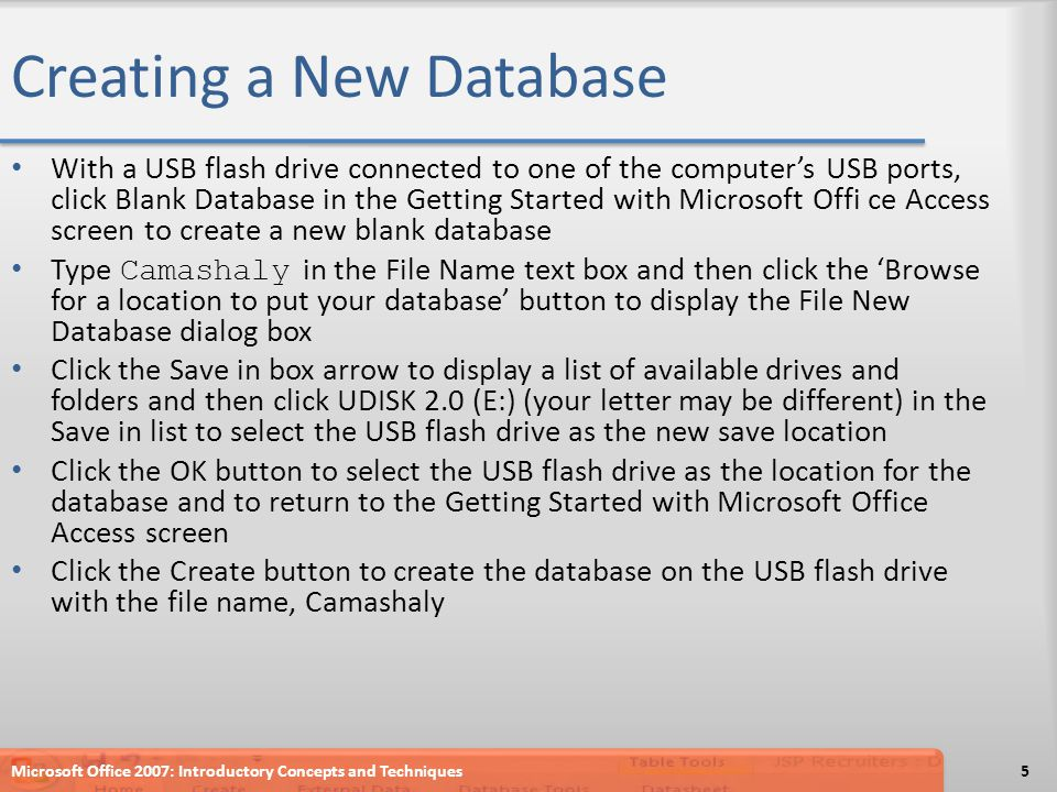 Creating a New Database With a USB flash drive connected to one of the computer's USB ports, click Blank Database in the Getting Started with Microsoft Offi ce Access screen to create a new blank database Type Camashaly in the File Name text box and then click the 'Browse for a location to put your database' button to display the File New Database dialog box Click the Save in box arrow to display a list of available drives and folders and then click UDISK 2.0 (E:) (your letter may be different) in the Save in list to select the USB flash drive as the new save location Click the OK button to select the USB flash drive as the location for the database and to return to the Getting Started with Microsoft Office Access screen Click the Create button to create the database on the USB flash drive with the file name, Camashaly Microsoft Office 2007: Introductory Concepts and Techniques5