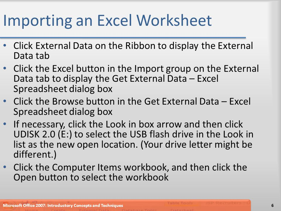 Importing an Excel Worksheet Click External Data on the Ribbon to display the External Data tab Click the Excel button in the Import group on the External Data tab to display the Get External Data – Excel Spreadsheet dialog box Click the Browse button in the Get External Data – Excel Spreadsheet dialog box If necessary, click the Look in box arrow and then click UDISK 2.0 (E:) to select the USB flash drive in the Look in list as the new open location.