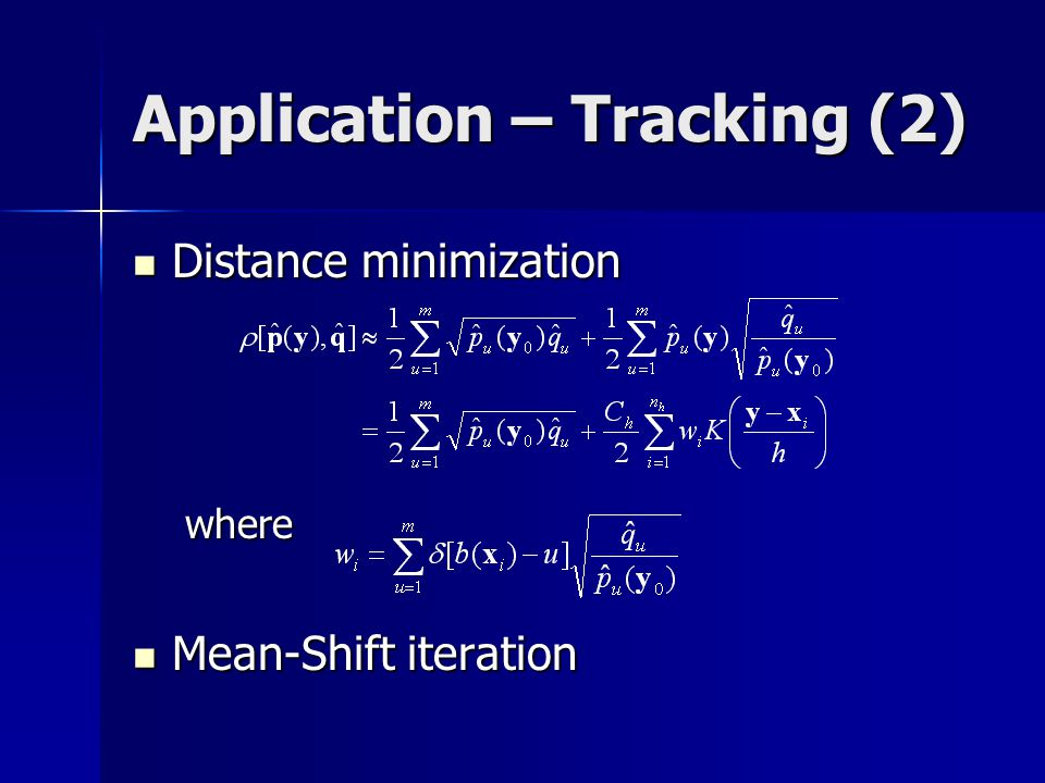Application – Tracking (2) Distance minimization Distance minimizationwhere Mean-Shift iteration Mean-Shift iteration