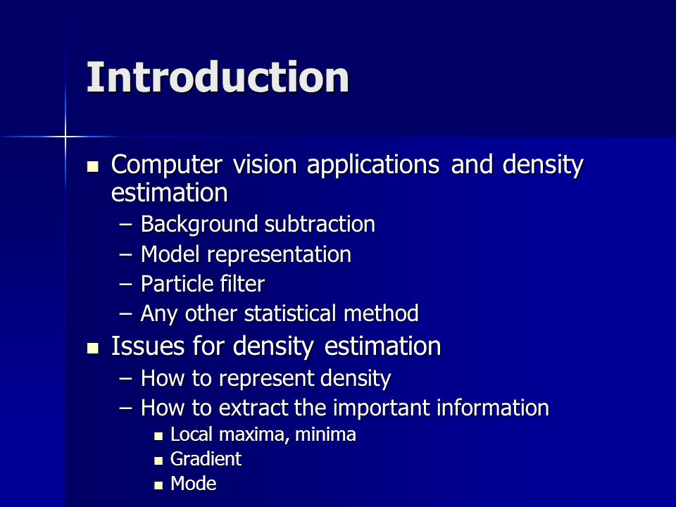 Introduction Computer vision applications and density estimation Computer vision applications and density estimation –Background subtraction –Model representation –Particle filter –Any other statistical method Issues for density estimation Issues for density estimation –How to represent density –How to extract the important information Local maxima, minima Local maxima, minima Gradient Gradient Mode Mode