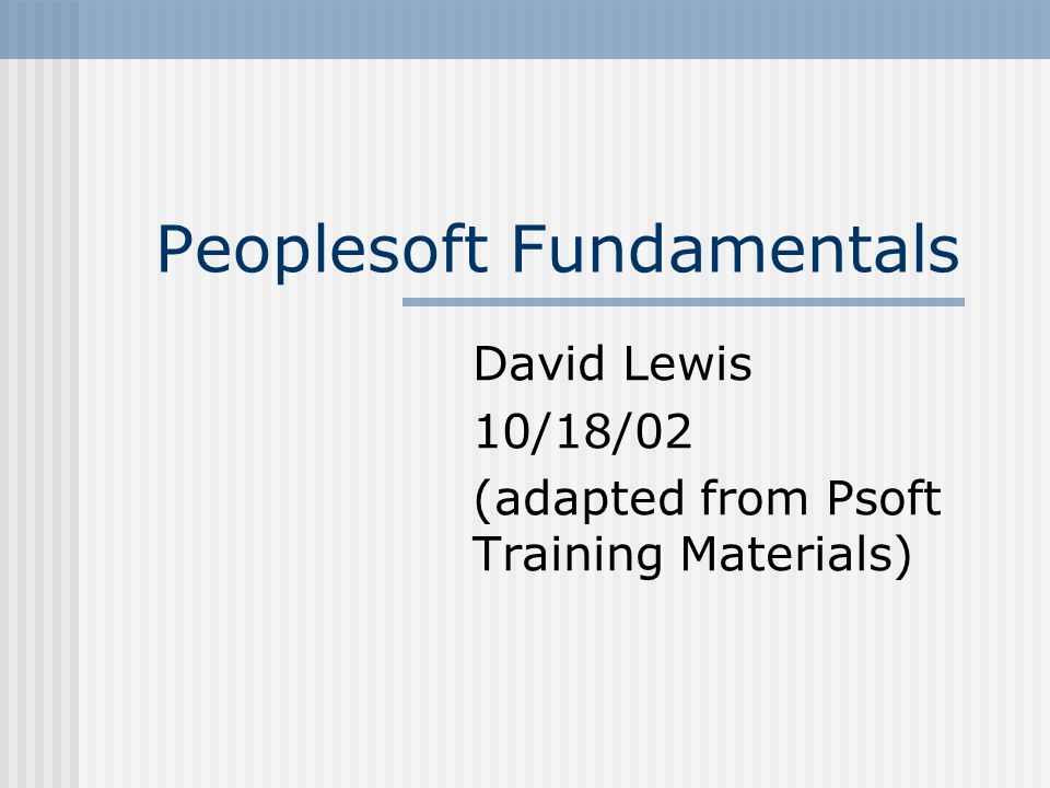 Peoplesoft Fundamentals David Lewis 10/18/02 (adapted from Psoft Training Materials)