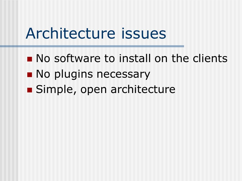 Architecture issues No software to install on the clients No plugins necessary Simple, open architecture