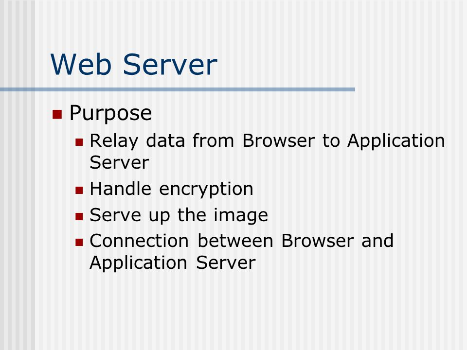Web Server Purpose Relay data from Browser to Application Server Handle encryption Serve up the image Connection between Browser and Application Server
