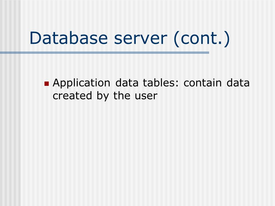 Database server (cont.) Application data tables: contain data created by the user