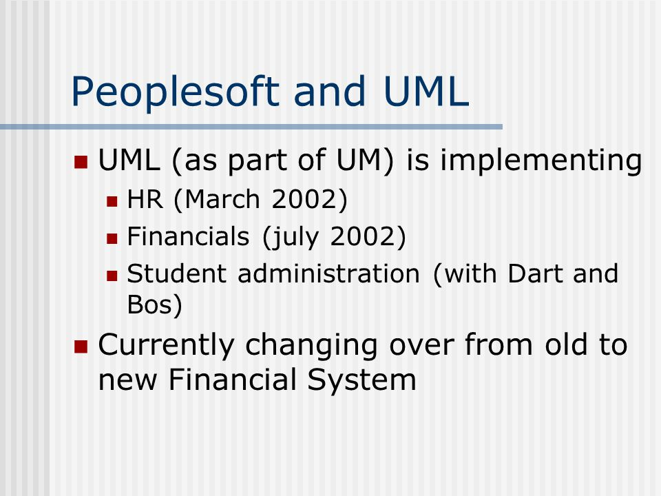 Peoplesoft and UML UML (as part of UM) is implementing HR (March 2002) Financials (july 2002) Student administration (with Dart and Bos) Currently changing over from old to new Financial System