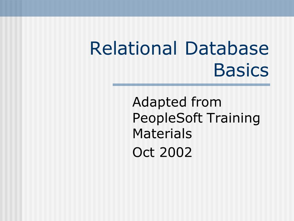 Relational Database Basics Adapted from PeopleSoft Training Materials Oct 2002