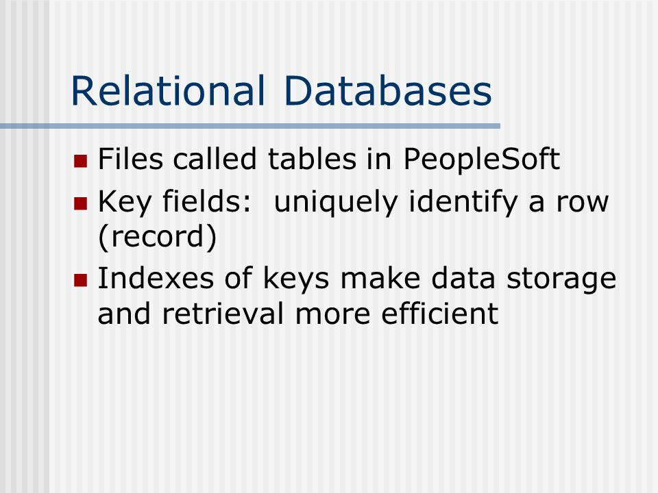 Relational Databases Files called tables in PeopleSoft Key fields: uniquely identify a row (record) Indexes of keys make data storage and retrieval more efficient