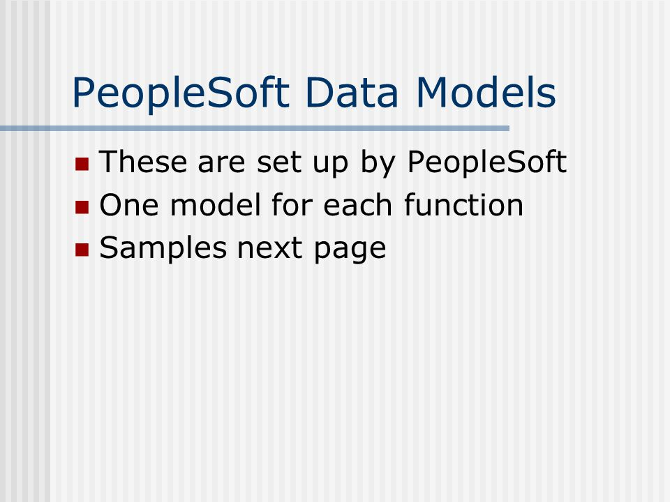 PeopleSoft Data Models These are set up by PeopleSoft One model for each function Samples next page